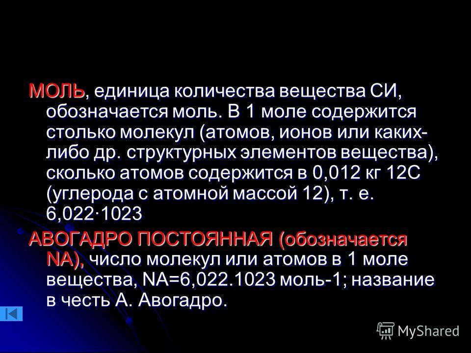 МОЛЬ, единица количества вещества СИ, обозначается моль. В 1 моле содержится столько молекул (атомов, ионов или каких- либо др. структурных элементов вещества), сколько атомов содержится в 0,012 кг 12С (углерода с атомной массой 12), т. е. 6,022·1023