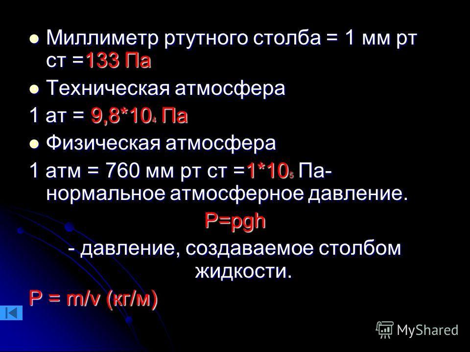 Миллиметр ртутного столба = 1 мм рт ст =133 Па Миллиметр ртутного столба = 1 мм рт ст =133 Па Техническая атмосфера Техническая атмосфера 1 ат = 9,8*10 4 Па Физическая атмосфера Физическая атмосфера 1 атм = 760 мм рт ст =1*10 5 Па- нормальное атмосфе