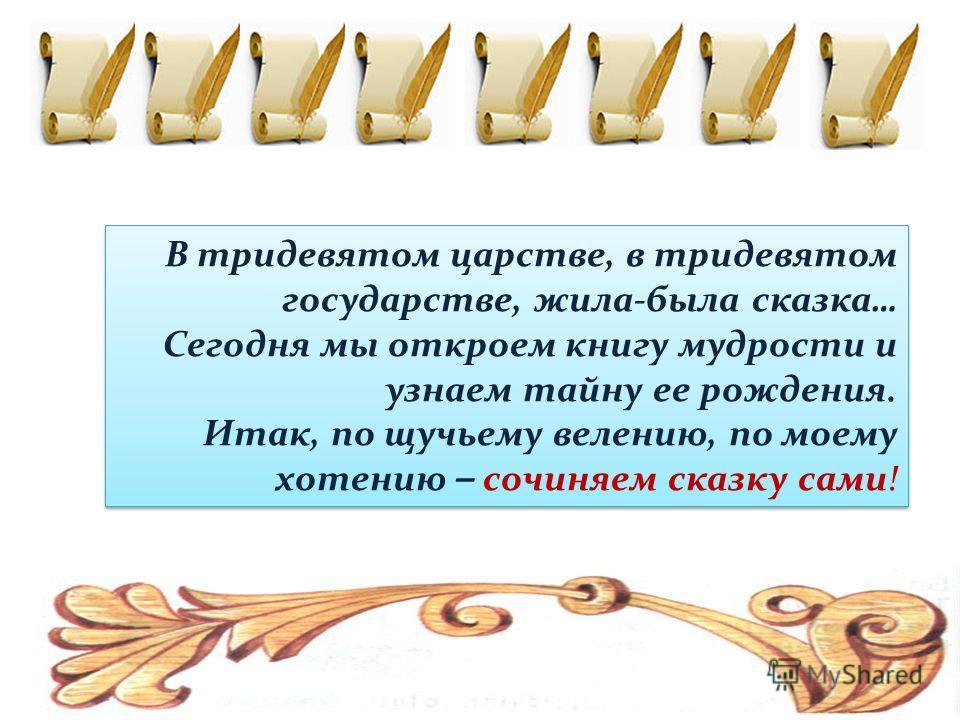 В тридевятом царстве, в тридевятом государстве, жила-была сказка… Сегодня мы откроем книгу мудрости и узнаем тайну ее рождения. Итак, по щучьему велению, по моему хотению – сочиняем сказку сами! В тридевятом царстве, в тридевятом государстве, жила-бы