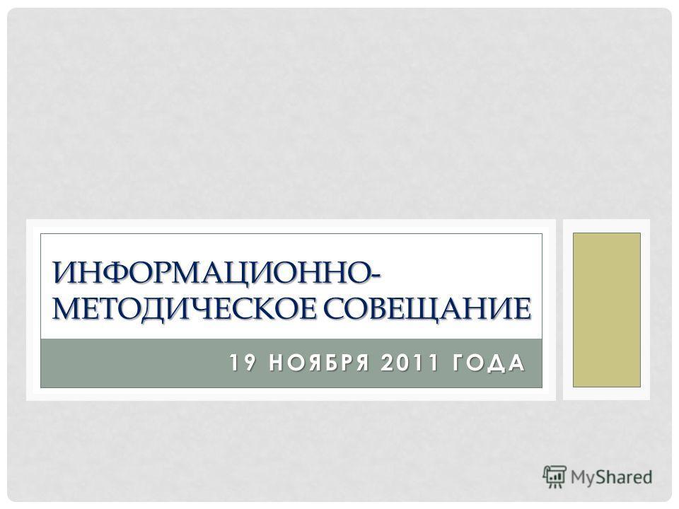 19 НОЯБРЯ 2011 ГОДА ИНФОРМАЦИОННО- МЕТОДИЧЕСКОЕ СОВЕЩАНИЕ