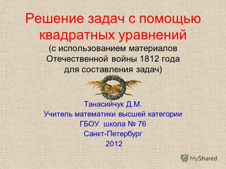 Решение задач с помощью квадратных уравнений (с использованием материалов Отечественной войны 1812 года для составления задач) Танасийчук Д.М. Учитель математики высшей категории ГБОУ школа 76 Санкт-Петербург 2012