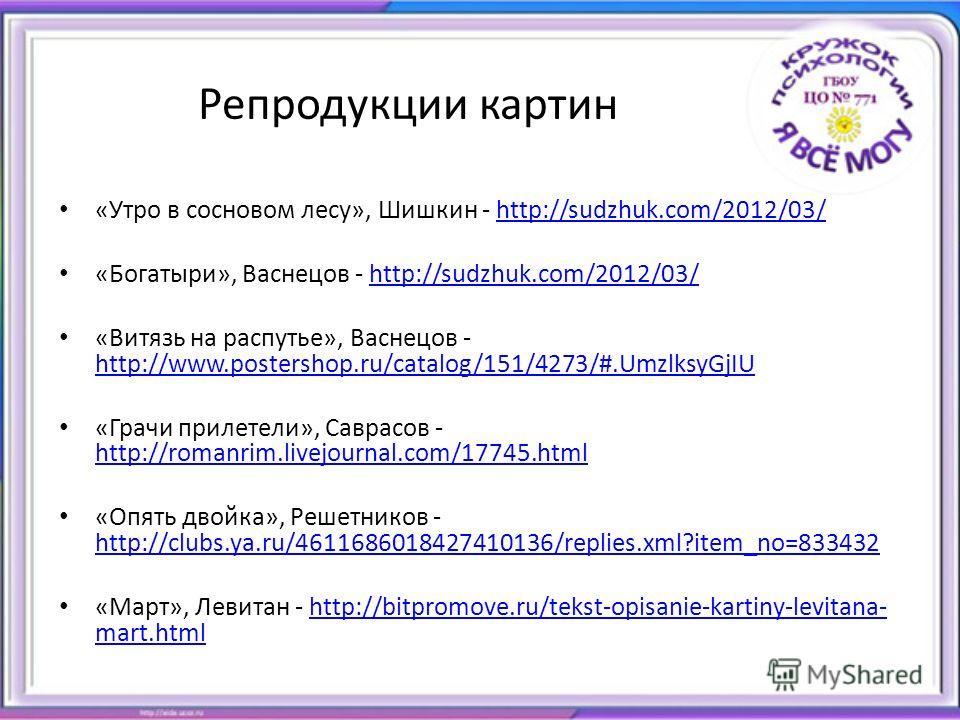 Репродукции картин «Утро в сосновом лесу», Шишкин - http://sudzhuk.com/2012/03/http://sudzhuk.com/2012/03/ «Богатыри», Васнецов - http://sudzhuk.com/2012/03/http://sudzhuk.com/2012/03/ «Витязь на распутье», Васнецов - http://www.postershop.ru/catalog