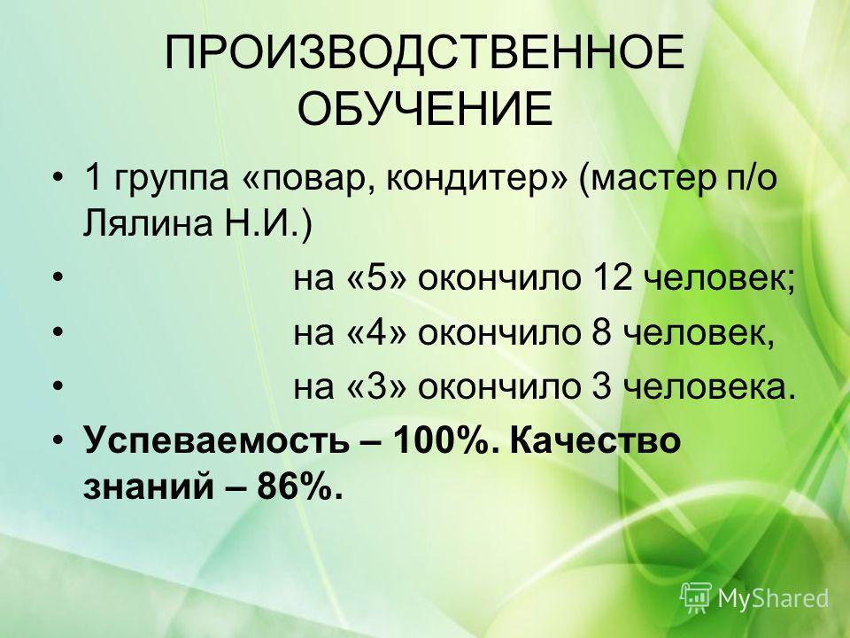 ПРОИЗВОДСТВЕННОЕ ОБУЧЕНИЕ 1 группа «повар, кондитер» (мастер п/о Лялина Н.И.) на «5» окончило 12 человек; на «4» окончило 8 человек, на «3» окончило 3 человека. Успеваемость – 100%. Качество знаний – 86%.
