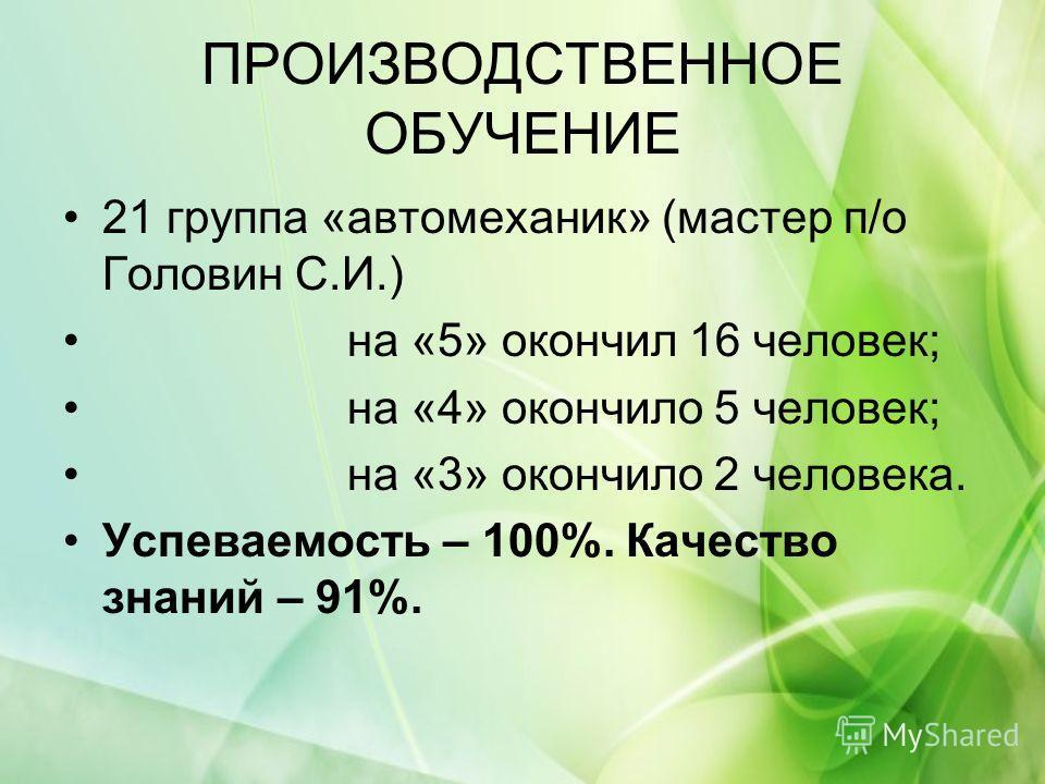 ПРОИЗВОДСТВЕННОЕ ОБУЧЕНИЕ 21 группа «автомеханик» (мастер п/о Головин С.И.) на «5» окончил 16 человек; на «4» окончило 5 человек; на «3» окончило 2 человека. Успеваемость – 100%. Качество знаний – 91%.