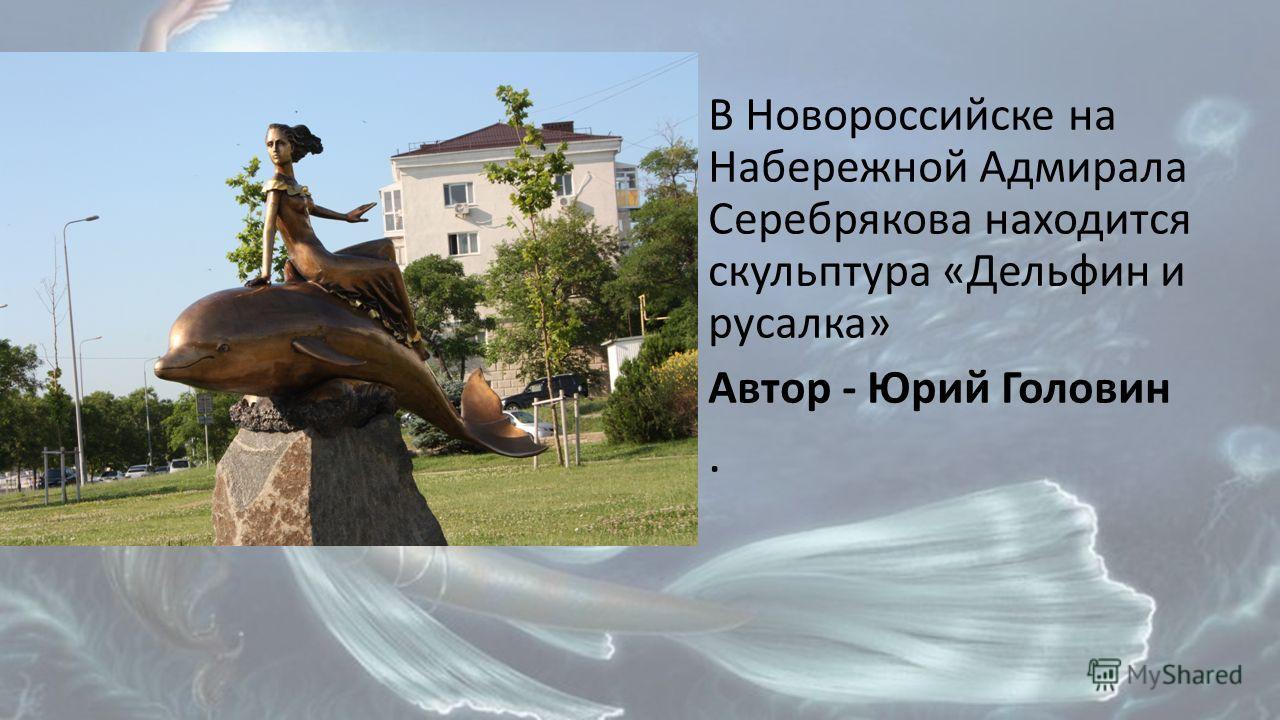В Новороссийске на Набережной Адмирала Серебрякова находится скульптура «Дельфин и русалка» Автор - Юрий Головин.