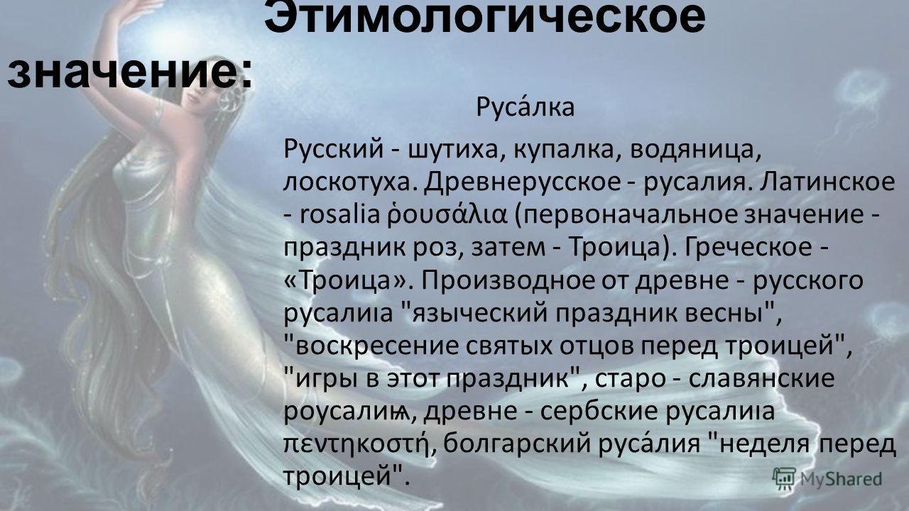 Этимологическое значение: Руса́лка Русский - шутиха, купалка, водяница, лоскотуха. Древнерусское - русалия. Латинское - rosalia ουσλια (первоначальное значение - праздник роз, затем - Троица). Греческое - «Троица». Производное от древне - русского ру