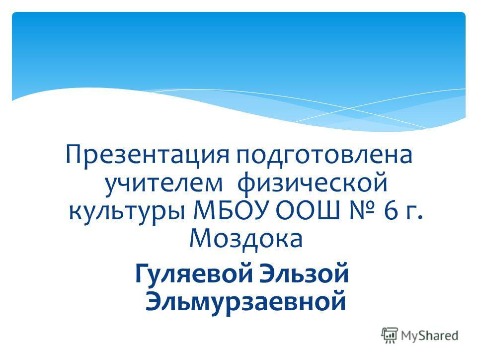 Презентация подготовлена учителем физической культуры МБОУ ООШ 6 г. Моздока Гуляевой Эльзой Эльмурзаевной