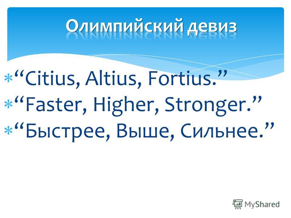 Citius, Altius, Fortius. Faster, Higher, Stronger. Быстрее, Выше, Сильнее.