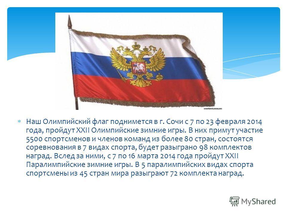 Наш Олимпийский флаг поднимется в г. Сочи с 7 по 23 февраля 2014 года, пройдут XXII Олимпийские зимние игры. В них примут участие 5500 спортсменов и членов команд из более 80 стран, состоятся соревнования в 7 видах спорта, будет разыграно 98 комплект