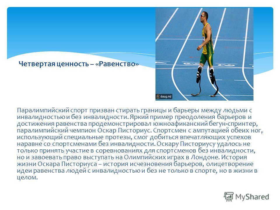 Четвертая ценность – «Равенство» Паралимпийский спорт призван стирать границы и барьеры между людьми с инвалидностью и без инвалидности. Яркий пример преодоления барьеров и достижения равенства продемонстрировал южноафиканский бегун-спринтер, паралим