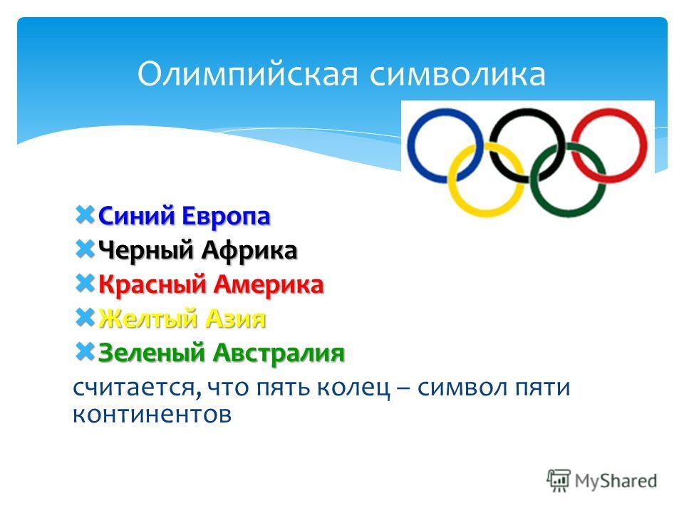 Олимпийская символика Синий Европа Синий Европа Черный Африка Черный Африка Красный Америка Красный Америка Желтый Азия Желтый Азия Зеленый Австралия Зеленый Австралия считается, что пять колец – символ пяти континентов