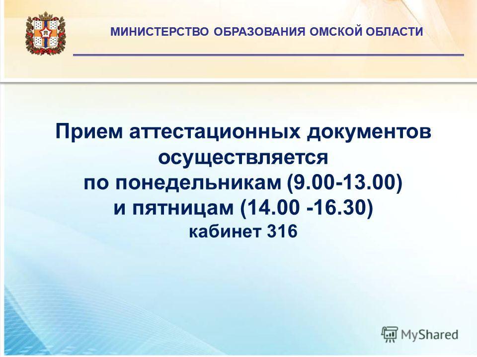 МИНИСТЕРСТВО ОБРАЗОВАНИЯ ОМСКОЙ ОБЛАСТИ Прием аттестационных документов осуществляется по понедельникам (9.00-13.00) и пятницам (14.00 -16.30) кабинет 316 МИНИСТЕРСТВО ОБРАЗОВАНИЯ ОМСКОЙ ОБЛАСТИ