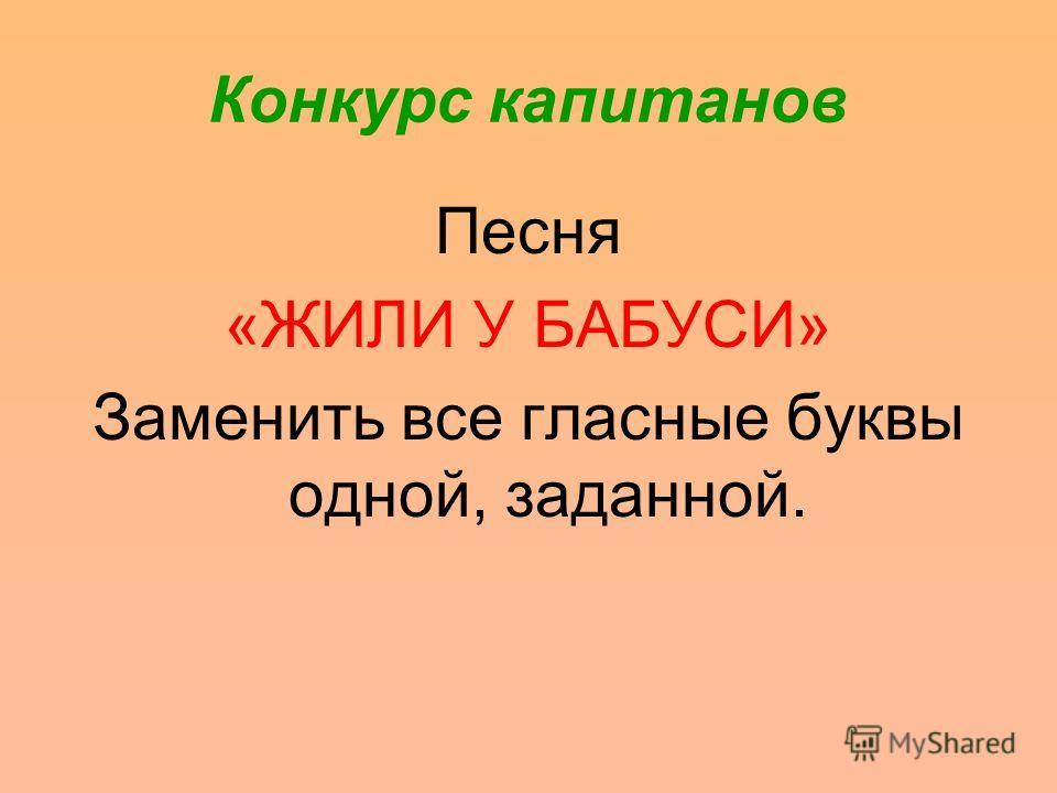 Конкурс капитанов Песня «ЖИЛИ У БАБУСИ» Заменить все гласные буквы одной, заданной.