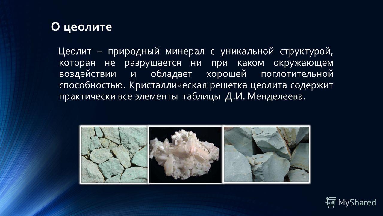 О цеолите Цеолит – природный минерал с уникальной структурой, которая не разрушается ни при каком окружающем воздействии и обладает хорошей поглотительной способностью. Кристаллическая решетка цеолита содержит практически все элементы таблицы Д.И. Ме