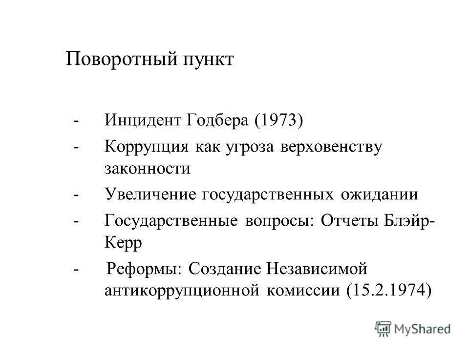 Поворотный пункт - Инцидент Годбера (1973) - Коррупция как угроза верховенству законности -Увеличение государственных ожидании -Государственные вопросы: Отчеты Блэйр- Керр - Реформы: Создание Независимой антикоррупционной комиссии (15.2.1974)