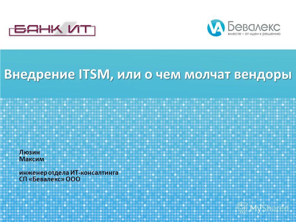 Внедрение ITSM, или о чем молчат вендоры Люзин Максим инженер отдела ИТ-консалтинга СП «Бевалекс» ООО