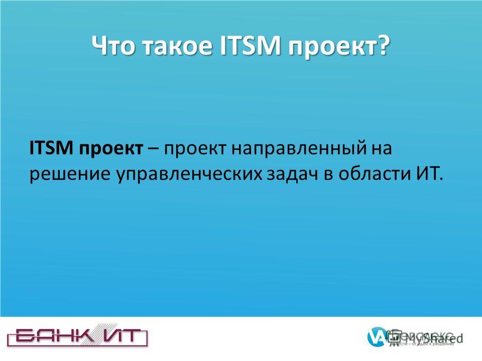 Что такое ITSM проект? ITSM проект – проект направленный на решение управленческих задач в области ИТ.