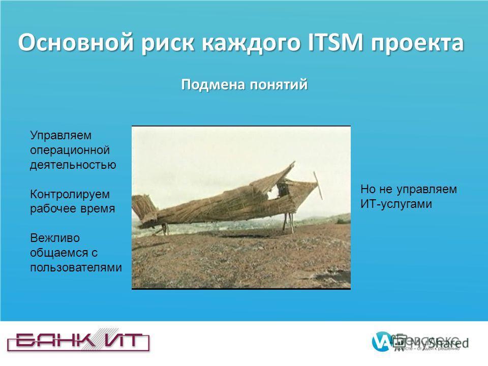 Основной риск каждого ITSM проекта Подмена понятий Управляем операционной деятельностью Контролируем рабочее время Вежливо общаемся с пользователями Но не управляем ИТ-услугами