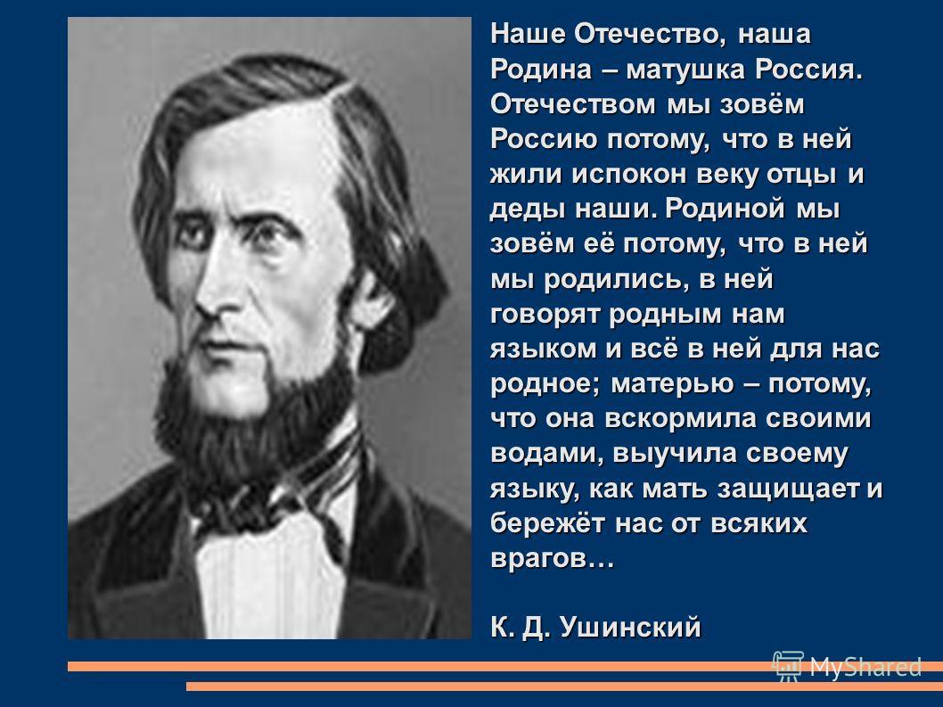 Наше Отечество, наша Родина – матушка Россия. Отечеством мы зовём Россию потому, что в ней жили испокон веку отцы и деды наши. Родиной мы зовём её потому, что в ней мы родились, в ней говорят родным нам языком и всё в ней для нас родное; матерью – по
