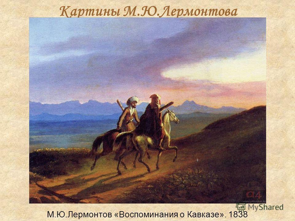Картины М.Ю.Лермонтова М.Ю.Лермонтов «Воспоминания о Кавказе». 1838