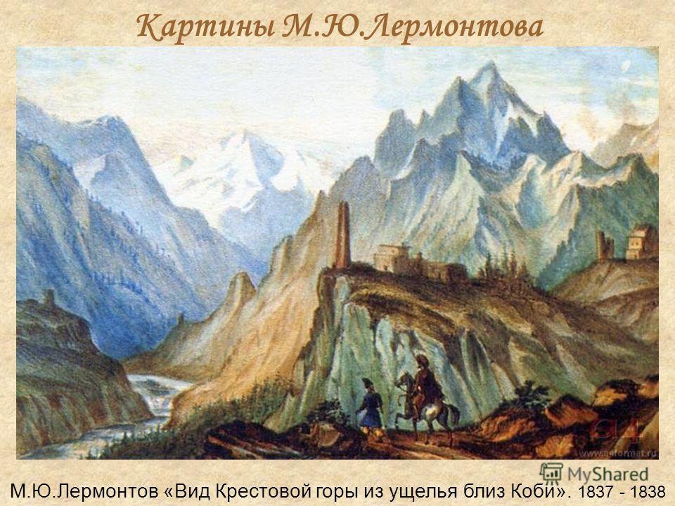 Картины М.Ю.Лермонтова М.Ю.Лермонтов «Вид Крестовой горы из ущелья близ Коби». 1837 - 1838