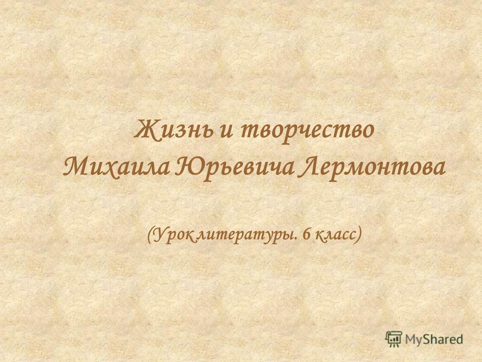 Жизнь и творчество Михаила Юрьевича Лермонтова (Урок литературы. 6 класс)
