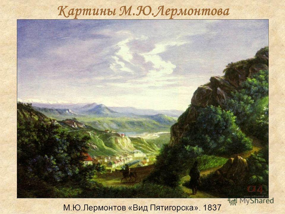 Картины М.Ю.Лермонтова М.Ю.Лермонтов «Вид Пятигорска». 1837