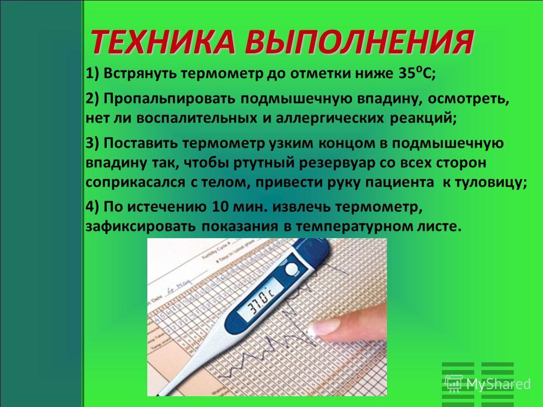ТЕХНИКА ВЫПОЛНЕНИЯ 1) Встрянуть термометр до отметки ниже 35С; 2) Пропальпировать подмышечную впадину, осмотреть, нет ли воспалительных и аллергических реакций; 3) Поставить термометр узким концом в подмышечную впадину так, чтобы ртутный резервуар со