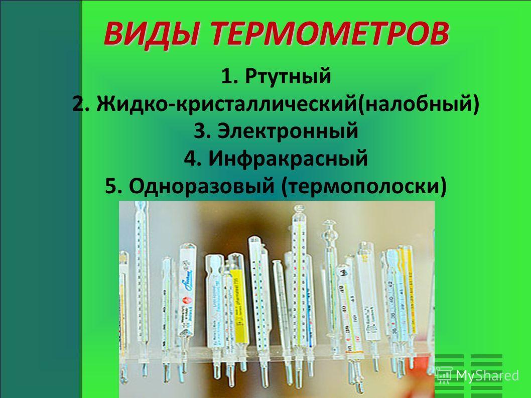 ВИДЫ ТЕРМОМЕТРОВ 1. Ртутный 2. Жидко-кристаллический(налобный) 3. Электронный 4. Инфракрасный 5. Одноразовый (термополоски)