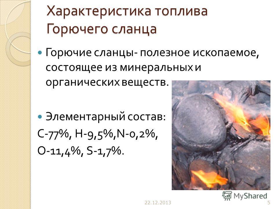 Характеристика топлива Горючего сланца Горючие сланцы - полезное ископаемое, состоящее из минеральных и органических веществ. Элементарный состав : С -77%, Н -9,5%, N -0,2%, О -11,4%, S -1,7%. 22.12.20135