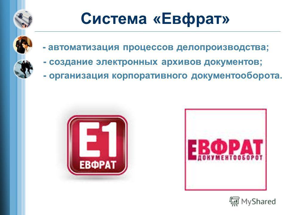 Система «Евфрат» - автоматизация процессов делопроизводства; - создание электронных архивов документов; - организация корпоративного документооборота.