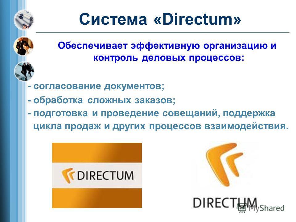 Система «Directum» Обеспечивает эффективную организацию и контроль деловых процессов: - согласование документов; - обработка сложных заказов; - подготовка и проведение совещаний, поддержка цикла продаж и других процессов взаимодействия.