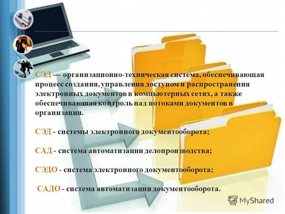 СЭД организационно-техническая система, обеспечивающая процесс создания, управления доступом и распространения электронных документов в компьютерных сетях, а также обеспечивающая контроль над потоками документов в организации. СЭД - системы электронн