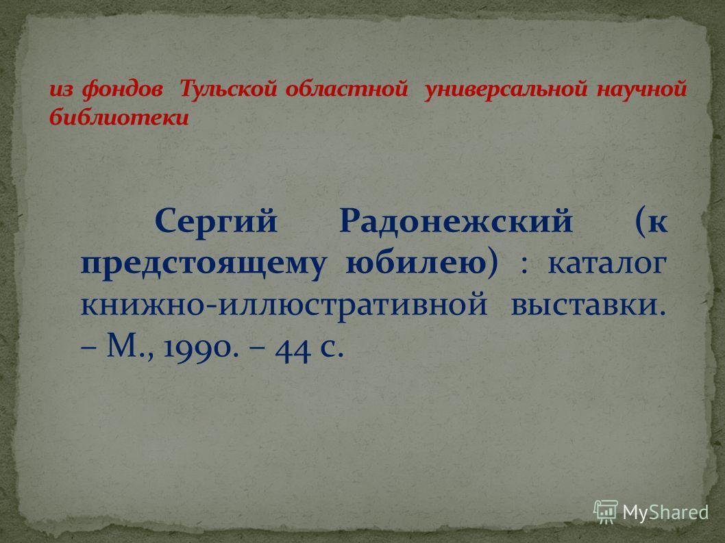 Сергий Радонежский (к предстоящему юбилею) : каталог книжно-иллюстративной выставки. – М., 1990. – 44 с.