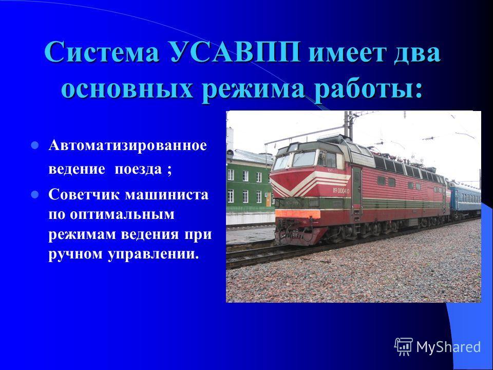 Автоматизированное ведение поезда ; Советчик машиниста по оптимальным режимам ведения при ручном управлении. Система УСАВПП имеет два основных режима работы: