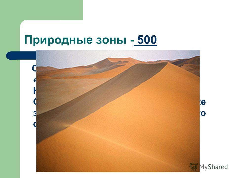 Природные зоны - 500 500 О какой природной зоне идет речь: «Занимают огромную площадь. Наибольшую площадь занимают в Северной Африке,а в Южной Африке занимают побережье Атлантического океана.