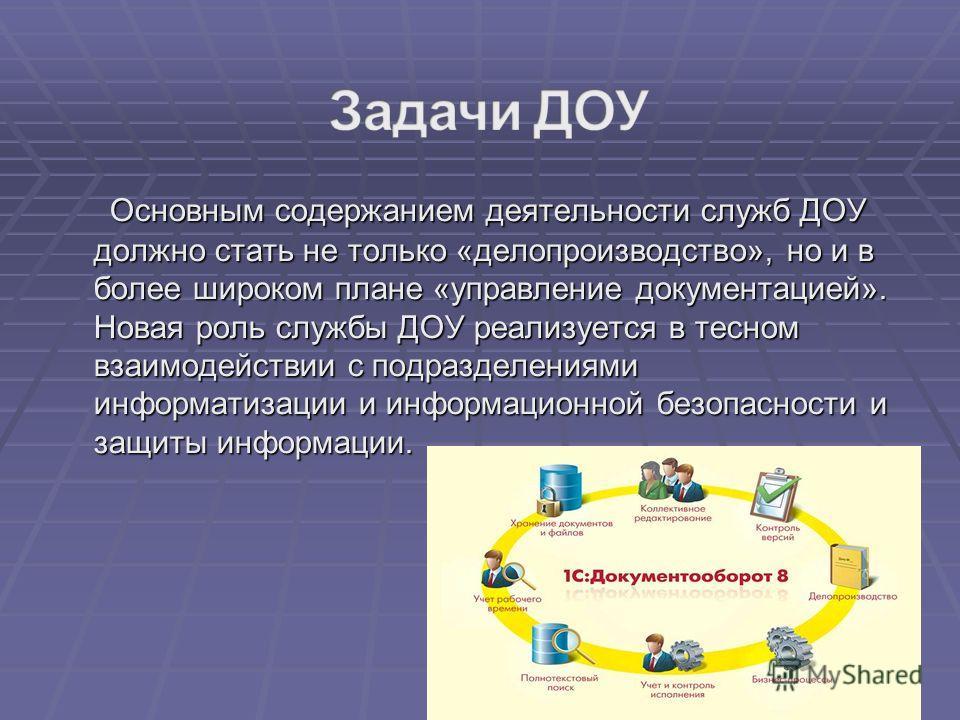 Основным содержанием деятельности служб ДОУ должно стать не только «делопроизводство», но и в более широком плане «управление документацией». Новая роль службы ДОУ реализуется в тесном взаимодействии с подразделениями информатизации и информационной