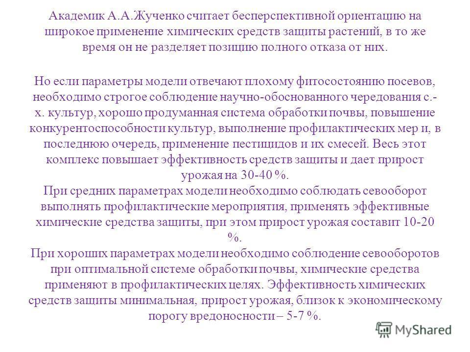 Академик А.А.Жученко считает бесперспективной ориентацию на широкое применение химических средств защиты растений, в то же время он не разделяет позицию полного отказа от них. Но если параметры модели отвечают плохому фитосостоянию посевов, необходим