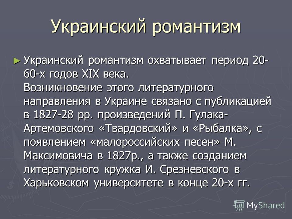 Украинский романтизм Украинский романтизм охватывает период 20- 60-х годов XIX века. Возникновение этого литературного направления в Украине связано с публикацией в 1827-28 pp. произведений П. Гулака- Артемовского «Твардовский» и «Рыбалка», с появлен