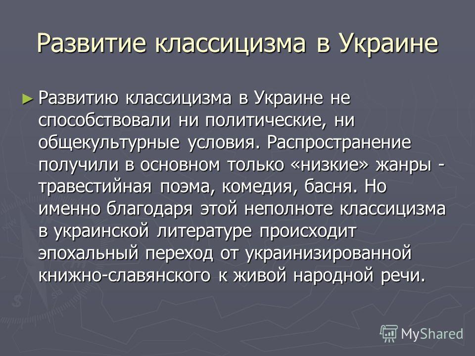 Развитие классицизма в Украине Развитию классицизма в Украине не способствовали ни политические, ни общекультурные условия. Распространение получили в основном только «низкие» жанры - травестийная поэма, комедия, басня. Но именно благодаря этой непол