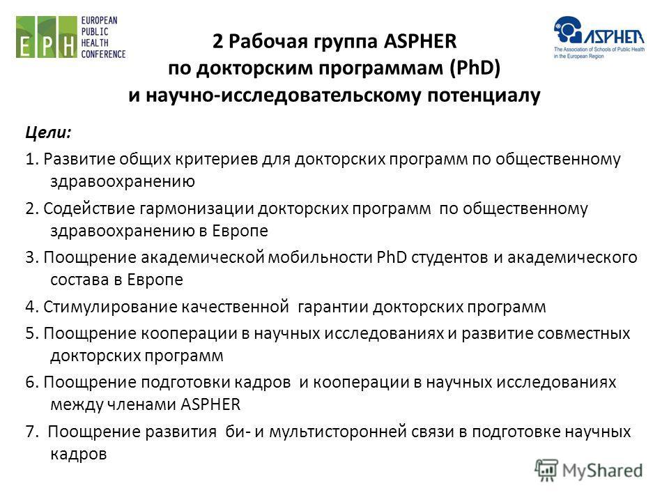 2 Рабочая группа ASPHER по докторским программам (PhD) и научно-исследовательскому потенциалу Цели: 1. Развитие общих критериев для докторских программ по общественному здравоохранению 2. Содействие гармонизации докторских программ по общественному з