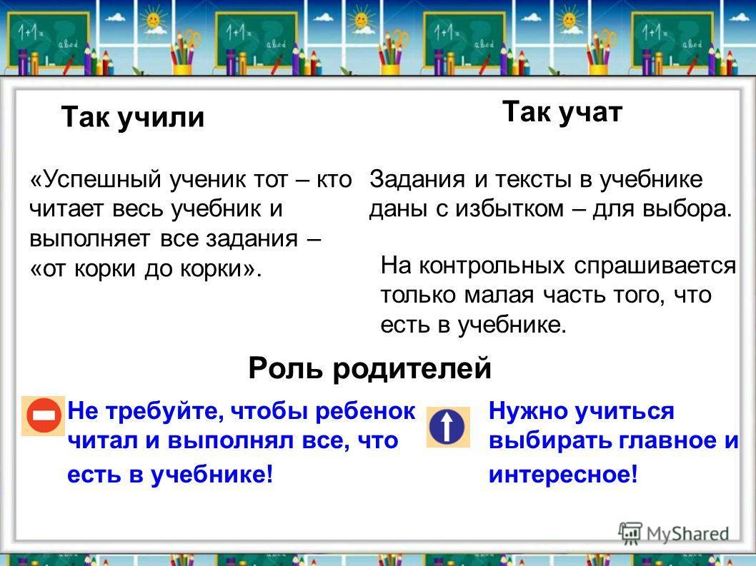 Так учили Так учат Не требуйте, чтобы ребенок читал и выполнял все, что есть в учебнике! Нужно учиться выбирать главное и интересное! «Успешный ученик тот – кто читает весь учебник и выполняет все задания – «от корки до корки». Задания и тексты в уче
