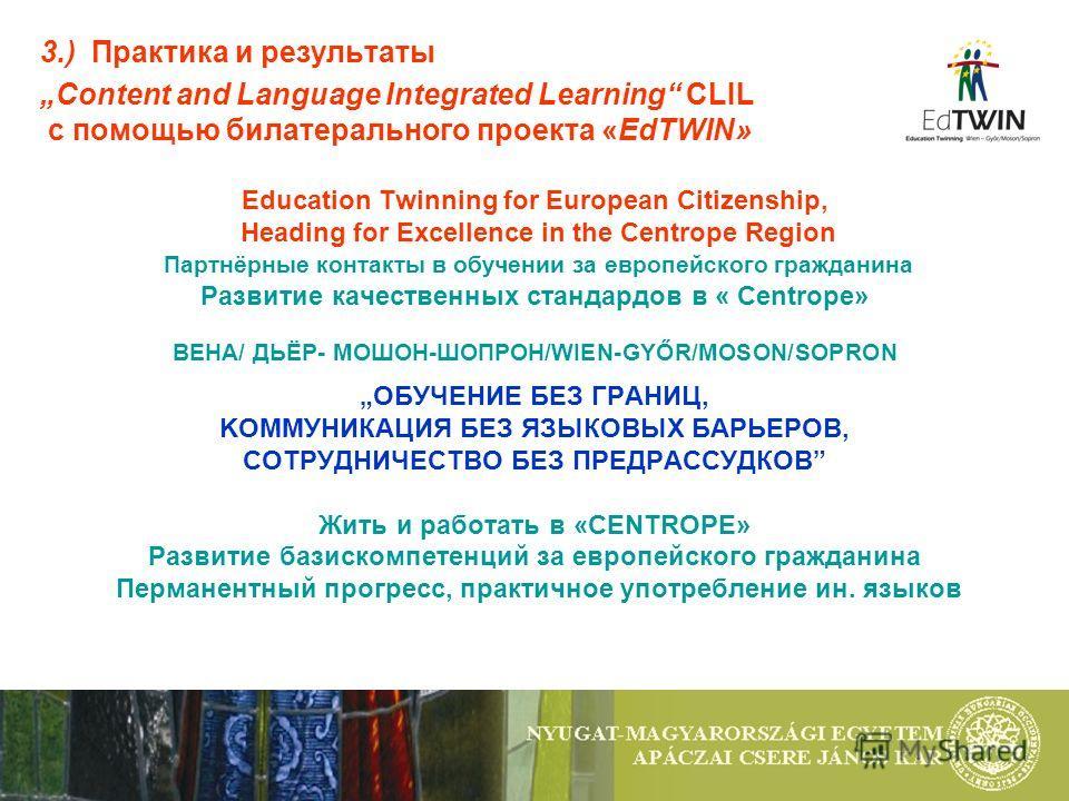 3.) Практика и результаты Content and Language Integrated Learning CLIL с помощью билатерального проекта «EdTWIN» Education Twinning for European Citizenship, Heading for Excellence in the Centrope Region Партнёрные контакты в обучении за европейског