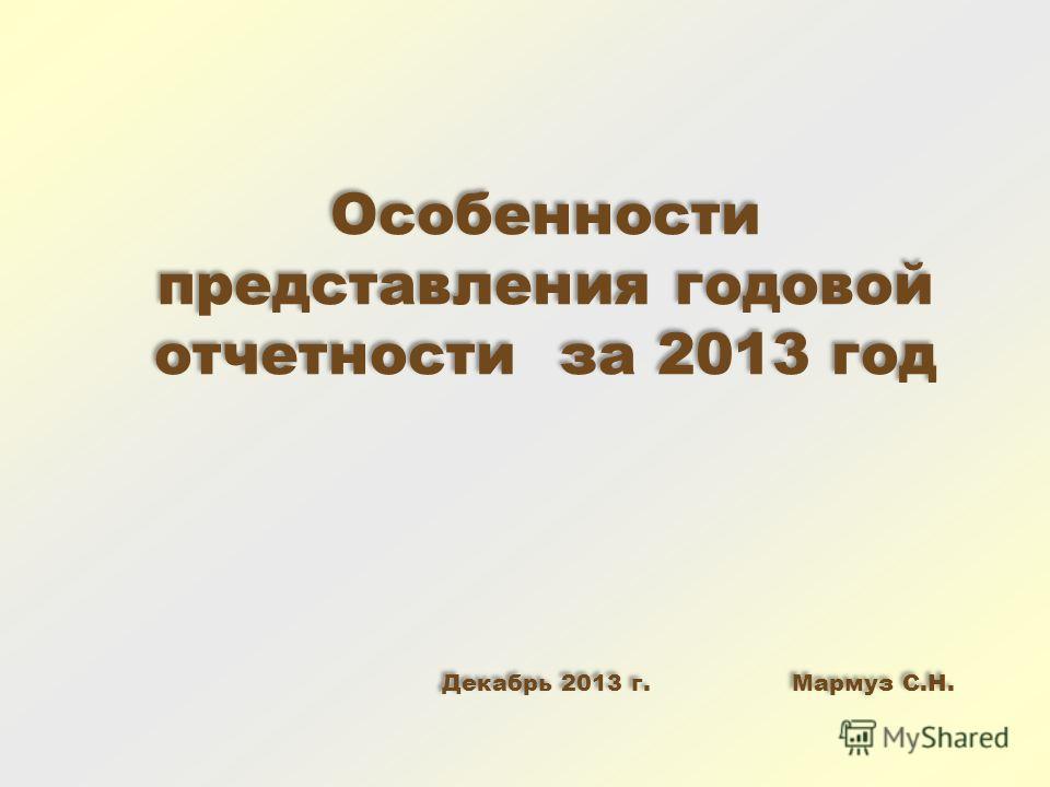 Особенности представления годовой отчетности за 2013 год Декабрь 2013 г. Мармуз С.Н. Особенности представления годовой отчетности за 2013 год Декабрь 2013 г. Мармуз С.Н.