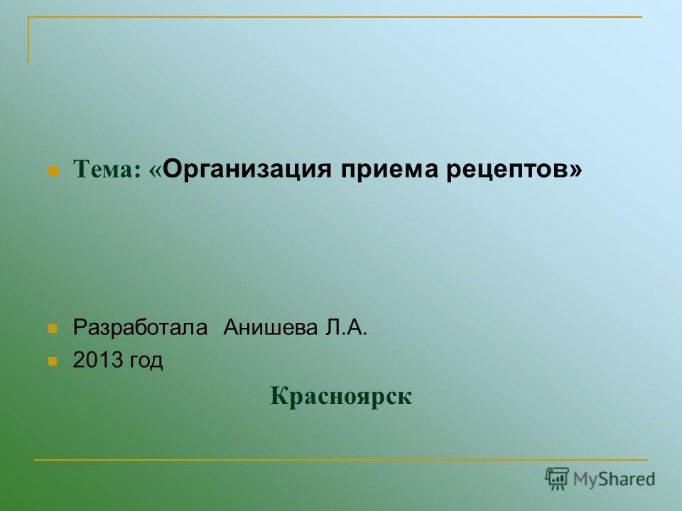 Красноярск Тема: « Организация приема рецептов» Разработала Анишева Л.А. 2013 год
