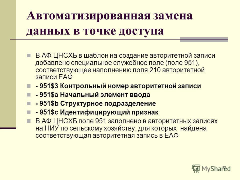 12 Автоматизированная замена данных в точке доступа В АФ ЦНСХБ в шаблон на создание авторитетной записи добавлено специальное служебное поле (поле 951), соответствующее наполнению поля 210 авторитетной записи ЕАФ - 951$3 Контрольный номер авторитетно