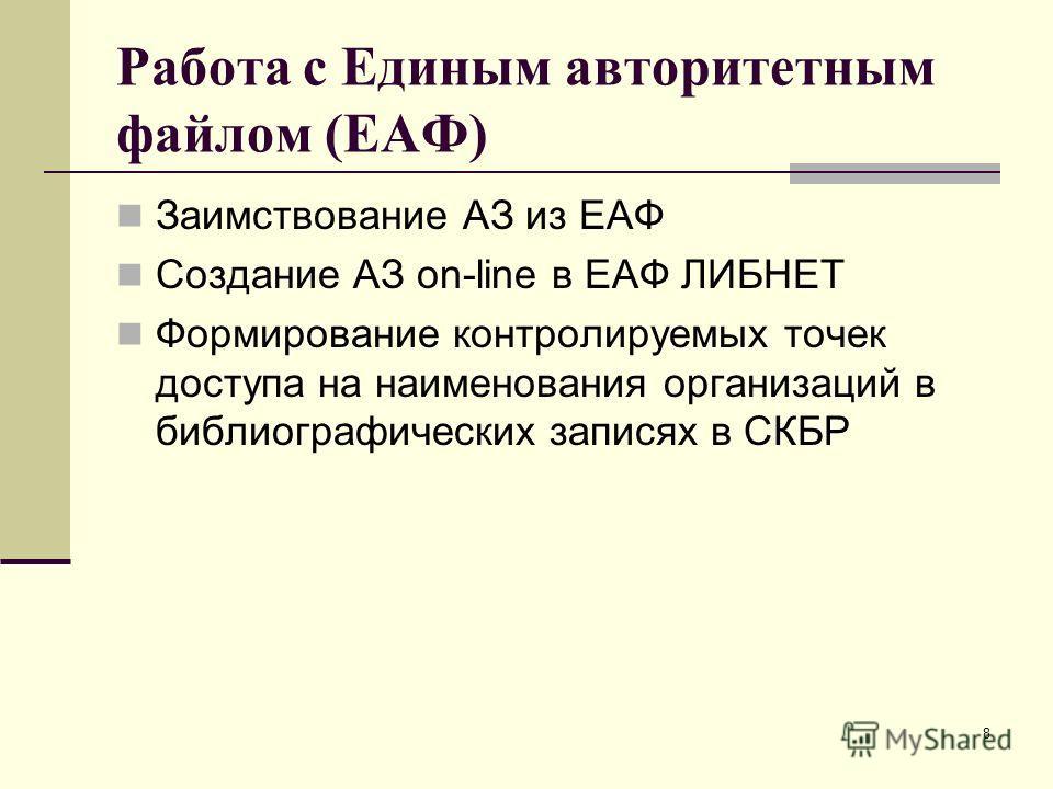 8 Работа с Единым авторитетным файлом (ЕАФ) Заимствование АЗ из ЕАФ Создание АЗ on-line в ЕАФ ЛИБНЕТ Формирование контролируемых точек доступа на наименования организаций в библиографических записях в СКБР