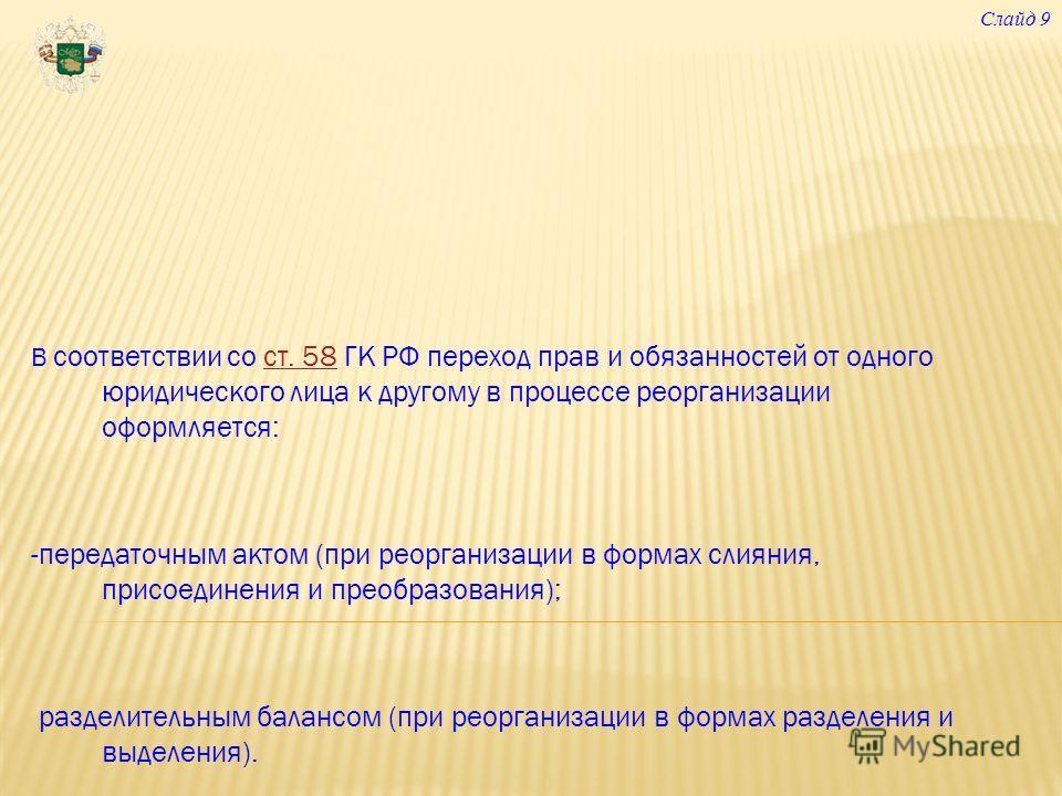 В соответствии со ст. 58 ГК РФ переход прав и обязанностей от одного юридического лица к другому в процессе реорганизации оформляется:ст. 58 -передаточным актом (при реорганизации в формах слияния, присоединения и преобразования); разделительным бала