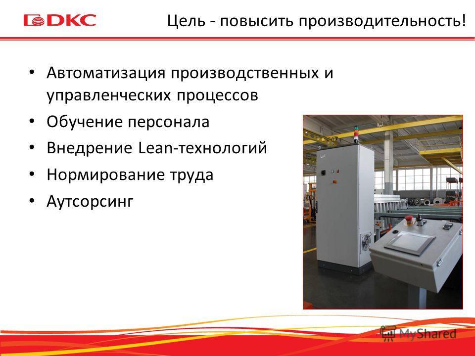 Цель - повысить производительность! Автоматизация производственных и управленческих процессов Обучение персонала Внедрение Lean-технологий Нормирование труда Аутсорсинг