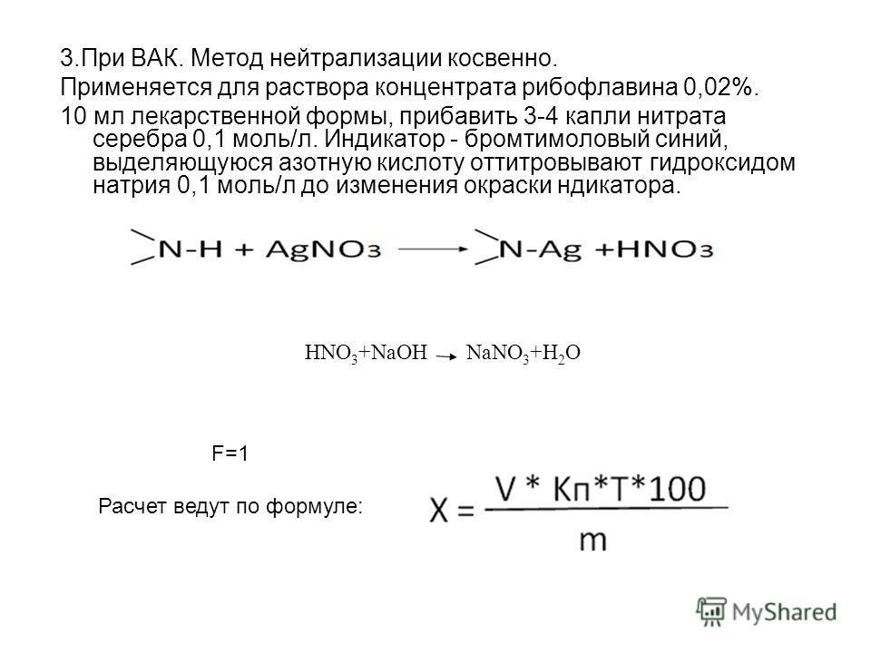3.При ВАК. Метод нейтрализации косвенно. Применяется для раствора концентрата рибофлавина 0,02%. 10 мл лекарственной формы, прибавить 3-4 капли нитрата серебра 0,1 моль/л. Индикатор - бромтимоловый синий, выделяющуюся азотную кислоту оттитровывают ги